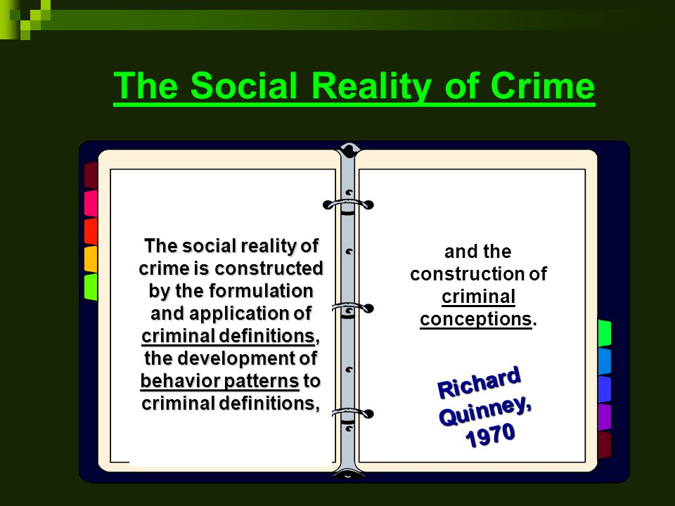 The Social Reality of Crime The social reality of crime is constructed by the formulation and application of criminal definitions, the development of behavior patterns to criminal definitions, and the construction of criminal conceptions.