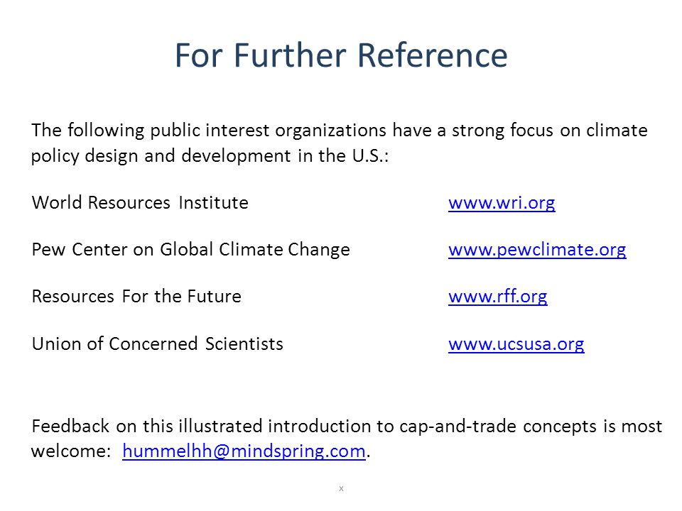 For Further Reference The following public interest organizations have a strong focus on climate policy design and development in the U.S.: World Resources Institutewww.wri.orgwww.wri.org Pew Center on Global Climate Changewww.pewclimate.orgwww.pewclimate.org Resources For the Futurewww.rff.orgwww.rff.org Union of Concerned Scientistswww.ucsusa.orgwww.ucsusa.org Feedback on this illustrated introduction to cap-and-trade concepts is most welcome: hummelhh@mindspring.com.hummelhh@mindspring.com x