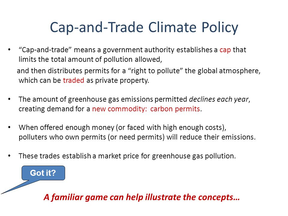 Cap-and-Trade Climate Policy Cap-and-trade means a government authority establishes a cap that limits the total amount of pollution allowed, and then distributes permits for a right to pollute the global atmosphere, which can be traded as private property.