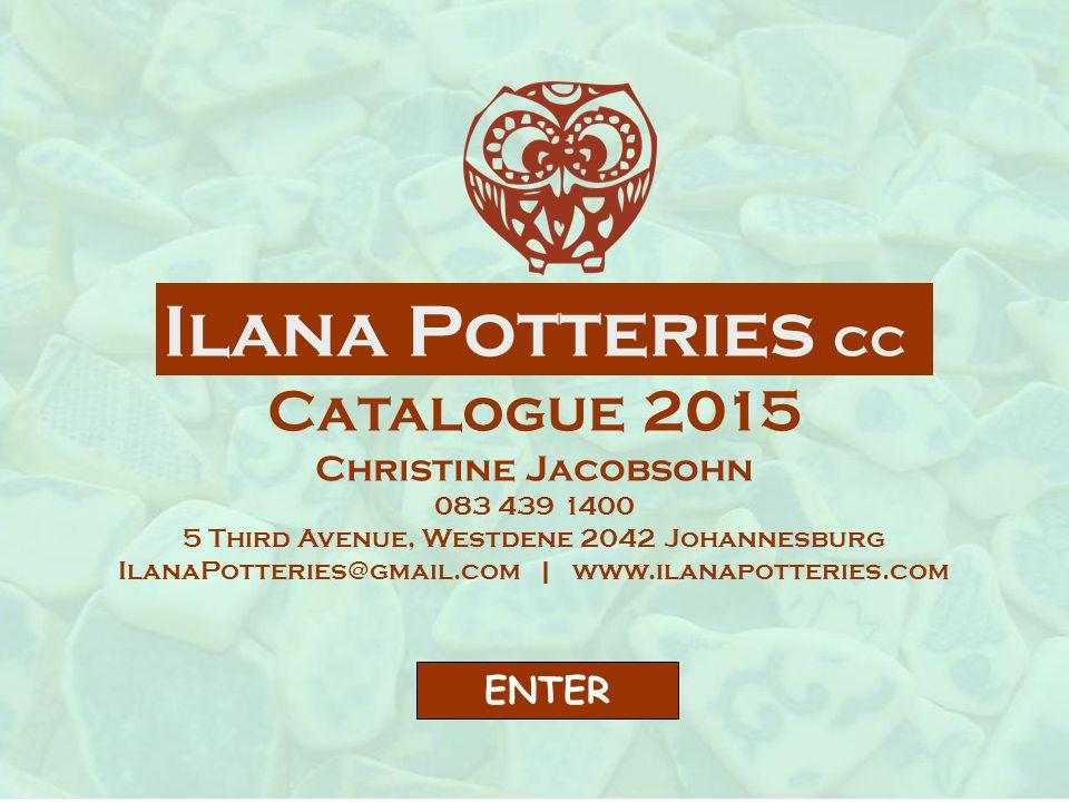Ilana Potteries cc Catalogue 2015 Christine Jacobsohn 083 439 1400 5 Third Avenue, Westdene 2042 Johannesburg IlanaPotteries@gmail.com | www.ilanapotteries.com ENTER
