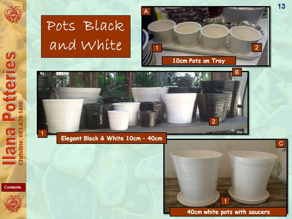 Christine: 083-439-1400 Pots Black and White 13 C B A 1 1 2 1 2 10cm Pots on Tray 40cm white pots with saucers Elegant Black & White 10cm – 40cm Contents