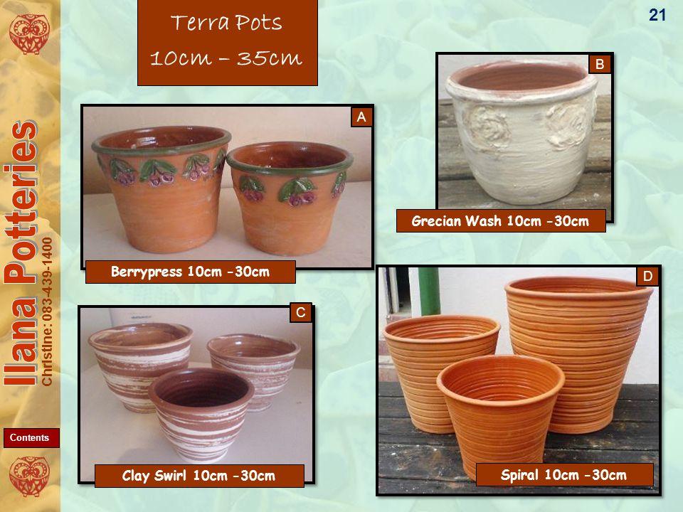 Christine: 083-439-1400 Terra Pots 10cm – 35cm 21 C D B A Berrypress 10cm -30cm Grecian Wash 10cm -30cm Clay Swirl 10cm -30cm Spiral 10cm -30cm Contents
