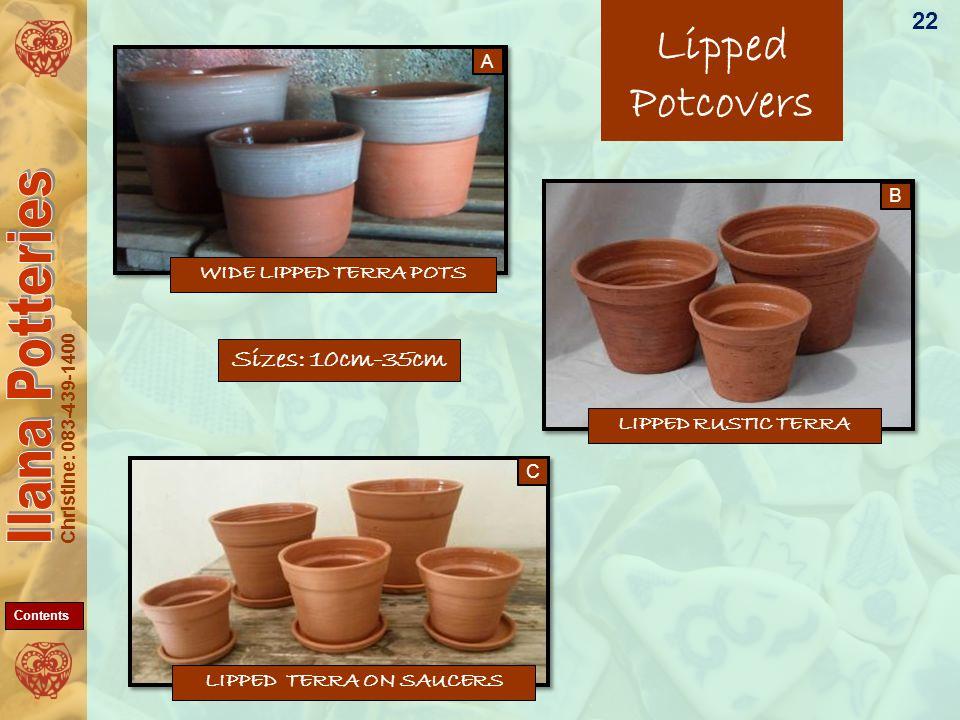 Christine: 083-439-1400 LIPPED RUSTIC TERRA WIDE LIPPED TERRA POTS Lipped Potcovers LIPPED TERRA ON SAUCERS 22 Sizes: 10cm-35cm C B A Contents