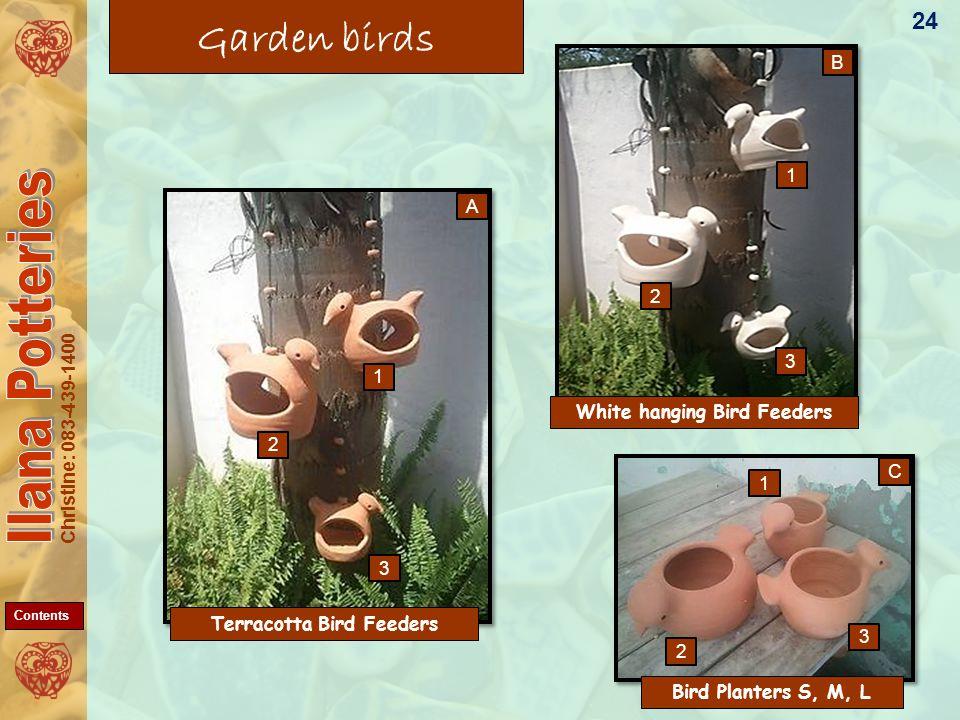Christine: 083-439-1400 Garden birds Bird Planters S, M, L White hanging Bird Feeders 24 B C A 1 2 1 3 1 2 3 3 2 Terracotta Bird Feeders Contents