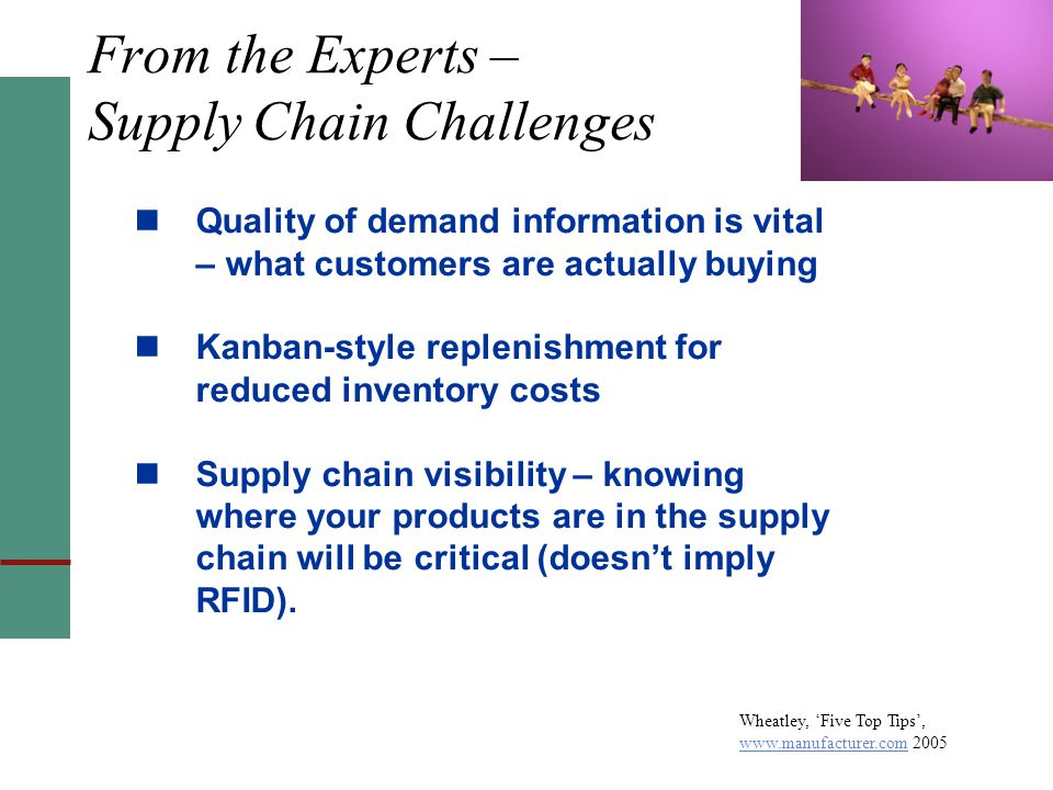 From the Experts – Supply Chain Challenges Quality of demand information is vital – what customers are actually buying Kanban-style replenishment for reduced inventory costs Supply chain visibility – knowing where your products are in the supply chain will be critical (doesn't imply RFID).