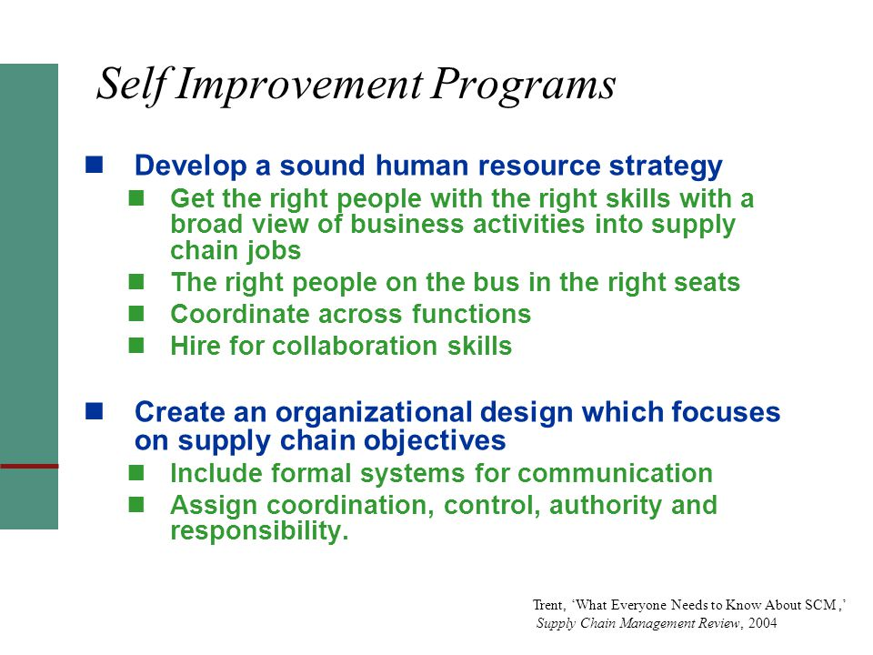 Self Improvement Programs Develop a sound human resource strategy Get the right people with the right skills with a broad view of business activities into supply chain jobs The right people on the bus in the right seats Coordinate across functions Hire for collaboration skills Create an organizational design which focuses on supply chain objectives Include formal systems for communication Assign coordination, control, authority and responsibility.
