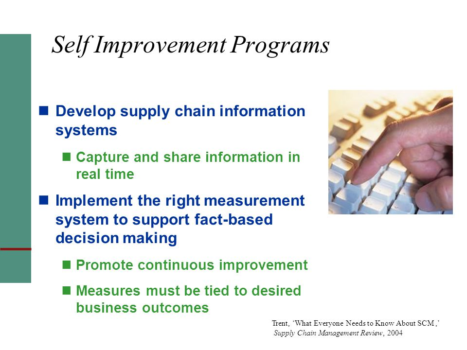 Self Improvement Programs Develop supply chain information systems Capture and share information in real time Implement the right measurement system to support fact-based decision making Promote continuous improvement Measures must be tied to desired business outcomes Trent, 'What Everyone Needs to Know About SCM,' Supply Chain Management Review, 2004