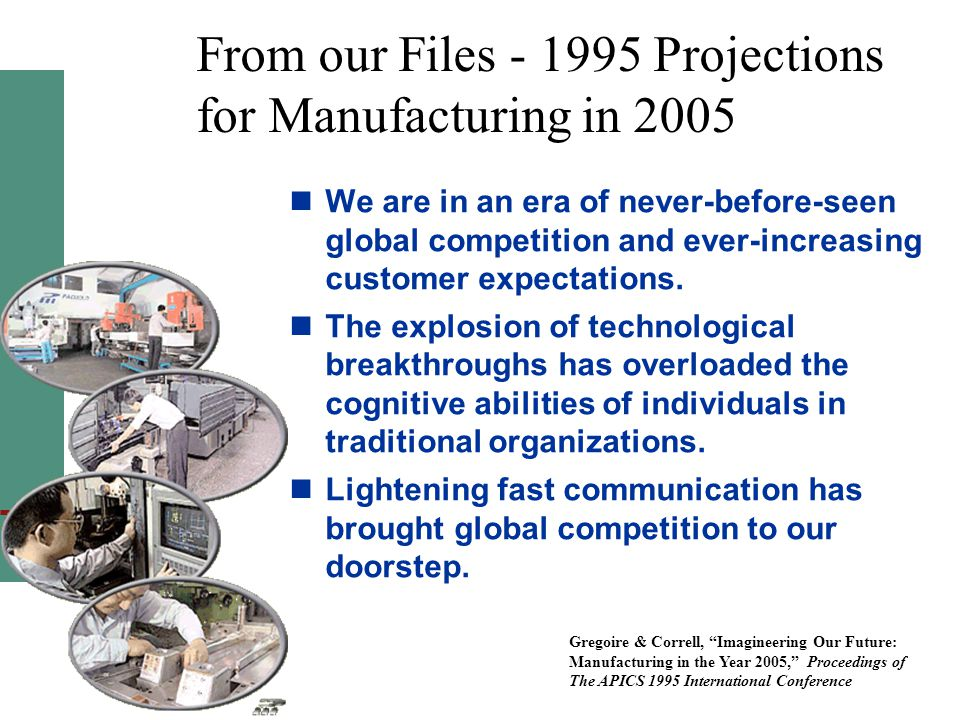 From our Files - 1995 Projections for Manufacturing in 2005 We are in an era of never-before-seen global competition and ever-increasing customer expectations.
