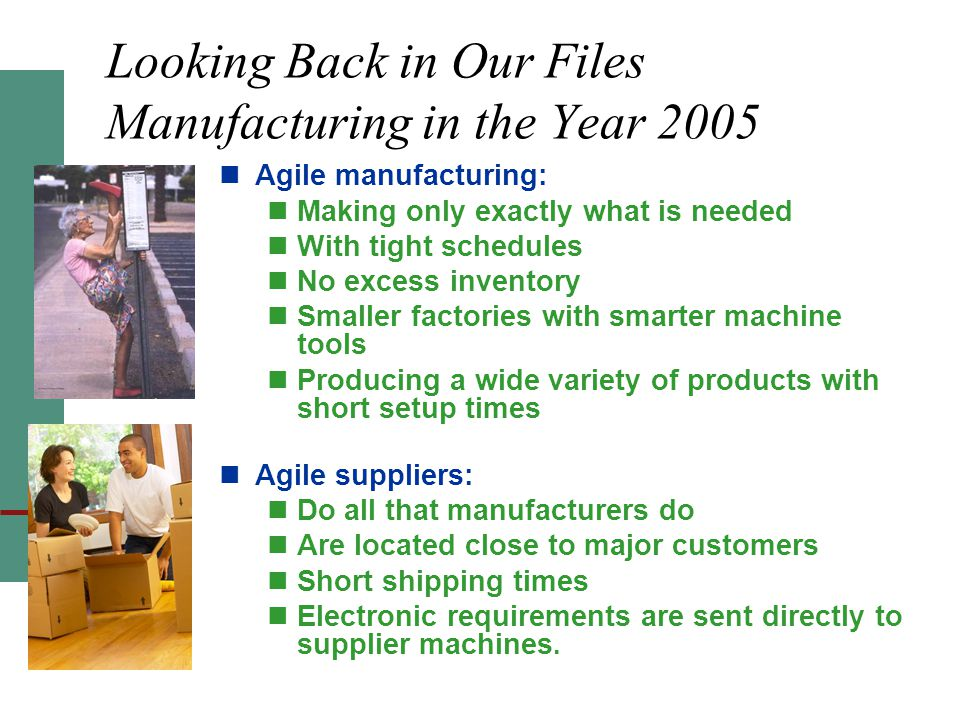 Looking Back in Our Files Manufacturing in the Year 2005 Agile manufacturing: Making only exactly what is needed With tight schedules No excess inventory Smaller factories with smarter machine tools Producing a wide variety of products with short setup times Agile suppliers: Do all that manufacturers do Are located close to major customers Short shipping times Electronic requirements are sent directly to supplier machines.