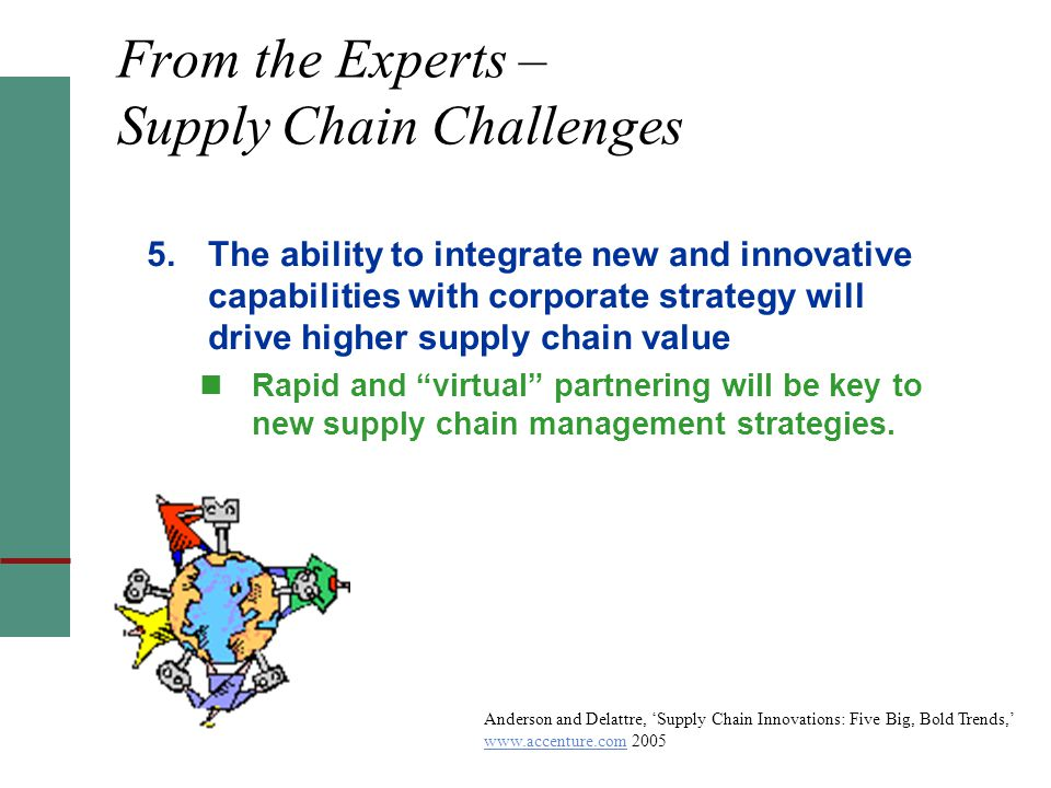From the Experts – Supply Chain Challenges 5.The ability to integrate new and innovative capabilities with corporate strategy will drive higher supply chain value Rapid and virtual partnering will be key to new supply chain management strategies.