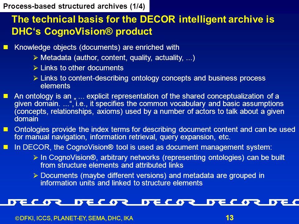  DFKI, ICCS, PLANET-EY, SEMA, DHC, IKA 13 The technical basis for the DECOR intelligent archive is DHC's CognoVision® product Process-based structure