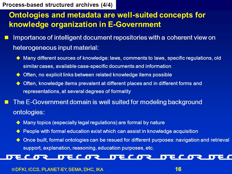  DFKI, ICCS, PLANET-EY, SEMA, DHC, IKA 16 Ontologies and metadata are well-suited concepts for knowledge organization in E-Government Process-based s