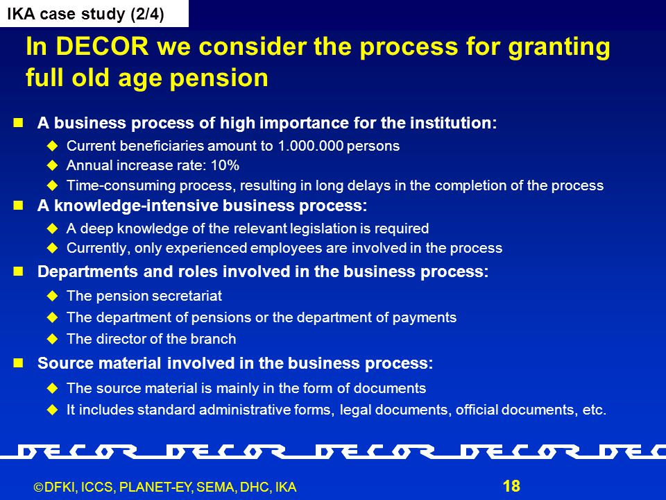  DFKI, ICCS, PLANET-EY, SEMA, DHC, IKA 18 In DECOR we consider the process for granting full old age pension A business process of high importance fo
