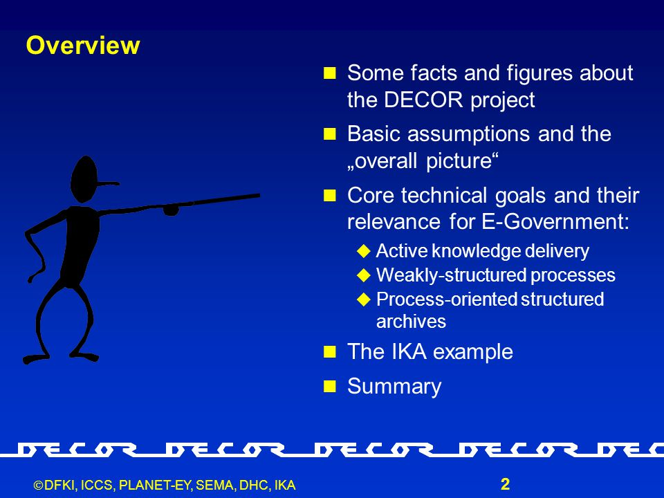 """ DFKI, ICCS, PLANET-EY, SEMA, DHC, IKA 2 Overview Some facts and figures about the DECOR project Basic assumptions and the """"overall picture Core technical goals and their relevance for E-Government:  Active knowledge delivery  Weakly-structured processes  Process-oriented structured archives The IKA example Summary"""