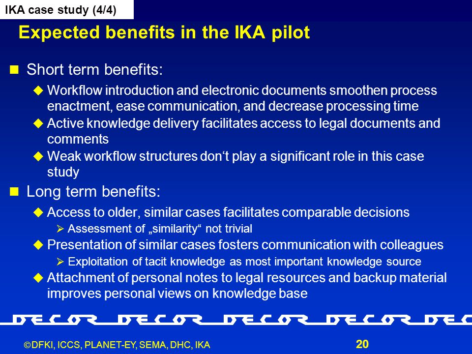 """ DFKI, ICCS, PLANET-EY, SEMA, DHC, IKA 20 Expected benefits in the IKA pilot Short term benefits:  Workflow introduction and electronic documents smoothen process enactment, ease communication, and decrease processing time  Active knowledge delivery facilitates access to legal documents and comments  Weak workflow structures don't play a significant role in this case study Long term benefits:  Access to older, similar cases facilitates comparable decisions  Assessment of """"similarity not trivial  Presentation of similar cases fosters communication with colleagues  Exploitation of tacit knowledge as most important knowledge source  Attachment of personal notes to legal resources and backup material improves personal views on knowledge base IKA case study (4/4)"""