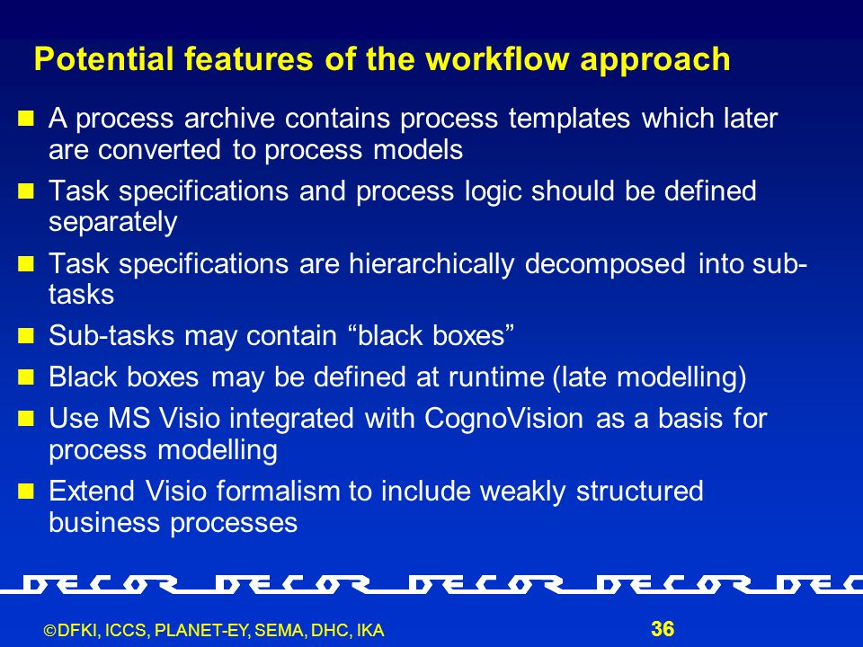  DFKI, ICCS, PLANET-EY, SEMA, DHC, IKA 36 Potential features of the workflow approach A process archive contains process templates which later are converted to process models Task specifications and process logic should be defined separately Task specifications are hierarchically decomposed into sub- tasks Sub-tasks may contain black boxes Black boxes may be defined at runtime (late modelling) Use MS Visio integrated with CognoVision as a basis for process modelling Extend Visio formalism to include weakly structured business processes