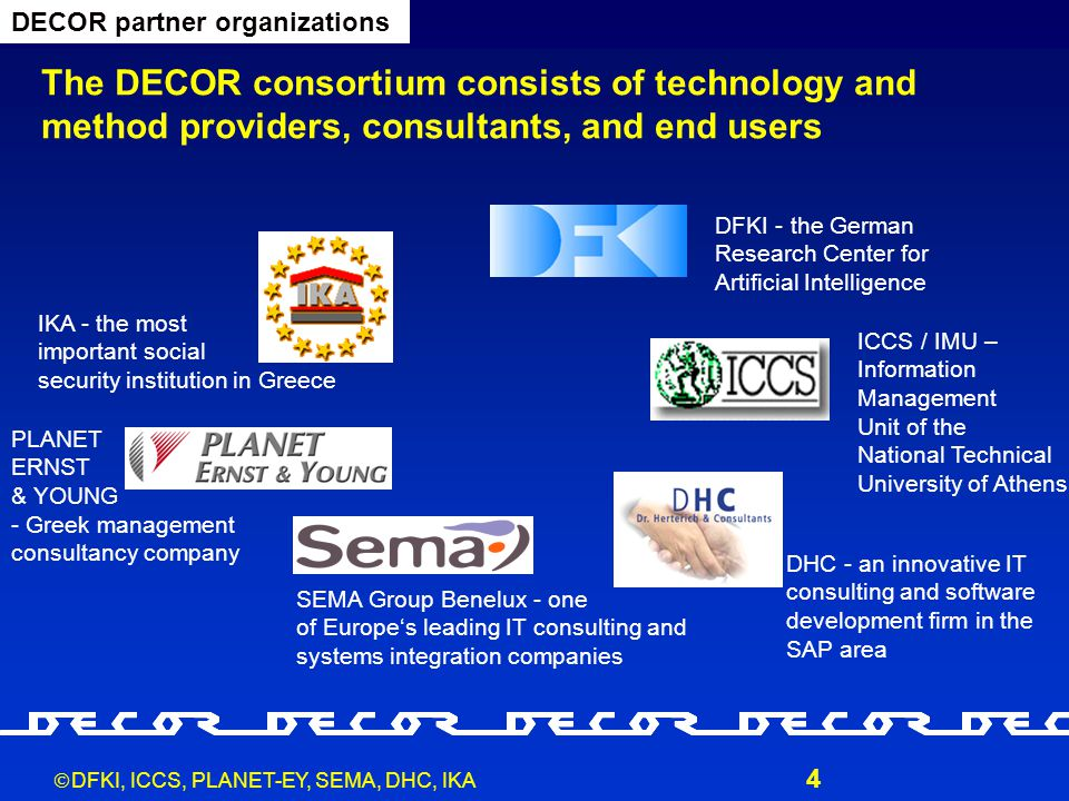  DFKI, ICCS, PLANET-EY, SEMA, DHC, IKA 4 The DECOR consortium consists of technology and method providers, consultants, and end users DECOR partner organizations IKA - the most important social security institution in Greece PLANET ERNST & YOUNG - Greek management consultancy company DHC - an innovative IT consulting and software development firm in the SAP area SEMA Group Benelux - one of Europe's leading IT consulting and systems integration companies DFKI - the German Research Center for Artificial Intelligence ICCS / IMU – Information Management Unit of the National Technical University of Athens