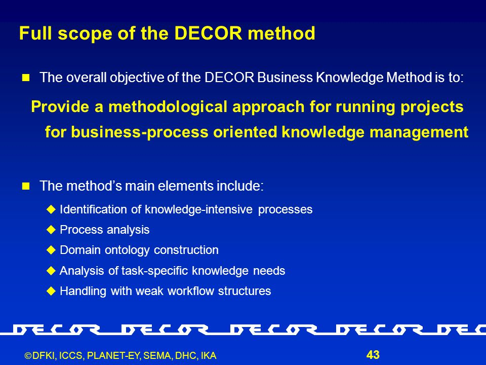  DFKI, ICCS, PLANET-EY, SEMA, DHC, IKA 43 Full scope of the DECOR method The overall objective of the DECOR Business Knowledge Method is to: Provide a methodological approach for running projects for business-process oriented knowledge management The method's main elements include:  Identification of knowledge-intensive processes  Process analysis  Domain ontology construction  Analysis of task-specific knowledge needs  Handling with weak workflow structures