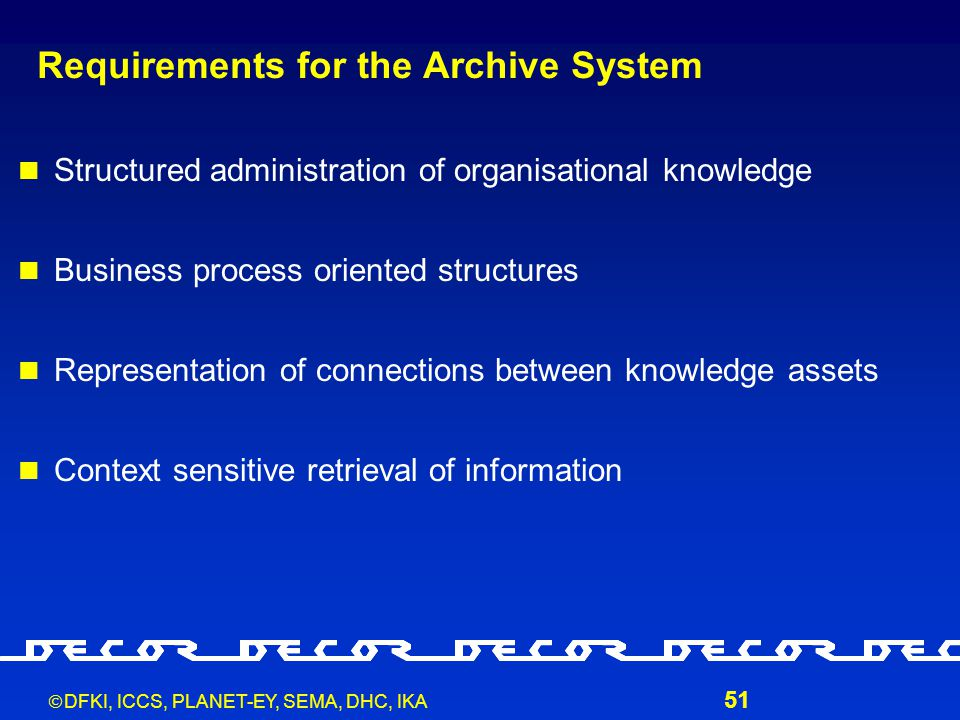  DFKI, ICCS, PLANET-EY, SEMA, DHC, IKA 51 Requirements for the Archive System Structured administration of organisational knowledge Business process oriented structures Representation of connections between knowledge assets Context sensitive retrieval of information