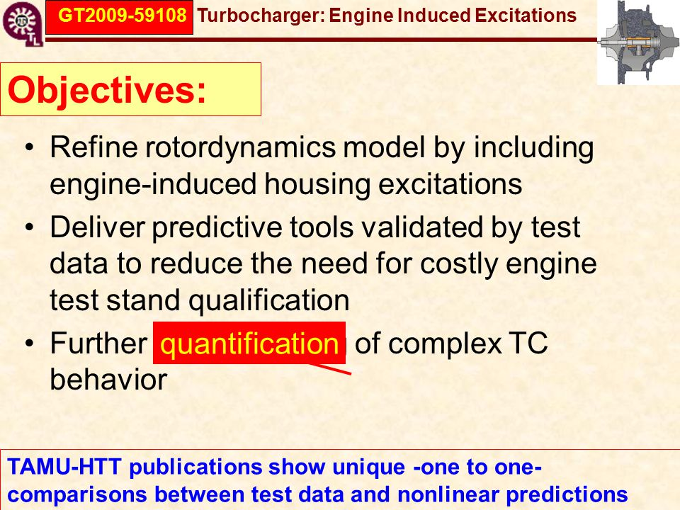 GT2009-59108 Turbocharger: Engine Induced Excitations Objectives: TAMU-HTT publications show unique -one to one- comparisons between test data and nonlinear predictions Refine rotordynamics model by including engine-induced housing excitations Deliver predictive tools validated by test data to reduce the need for costly engine test stand qualification Further understanding of complex TC behavior quantification
