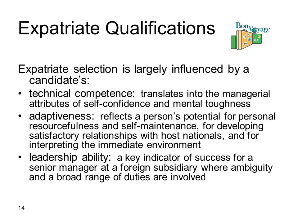 14 Expatriate Qualifications Expatriate selection is largely influenced by a candidate's: technical competence: translates into the managerial attributes of self-confidence and mental toughness adaptiveness: reflects a person's potential for personal resourcefulness and self-maintenance, for developing satisfactory relationships with host nationals, and for interpreting the immediate environment leadership ability: a key indicator of success for a senior manager at a foreign subsidiary where ambiguity and a broad range of duties are involved