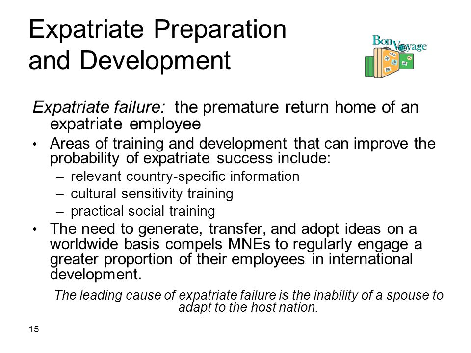 15 Expatriate Preparation and Development Expatriate failure: the premature return home of an expatriate employee Areas of training and development that can improve the probability of expatriate success include: –relevant country-specific information –cultural sensitivity training –practical social training The need to generate, transfer, and adopt ideas on a worldwide basis compels MNEs to regularly engage a greater proportion of their employees in international development.