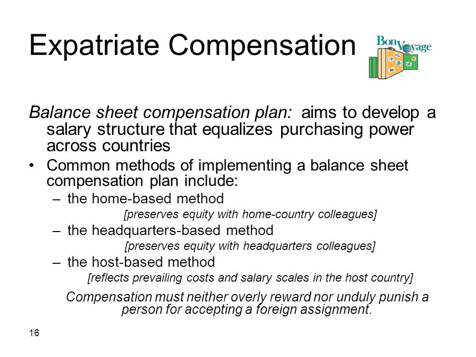 16 Expatriate Compensation Balance sheet compensation plan: aims to develop a salary structure that equalizes purchasing power across countries Common methods of implementing a balance sheet compensation plan include: –the home-based method [preserves equity with home-country colleagues] –the headquarters-based method [preserves equity with headquarters colleagues] –the host-based method [reflects prevailing costs and salary scales in the host country] Compensation must neither overly reward nor unduly punish a person for accepting a foreign assignment.