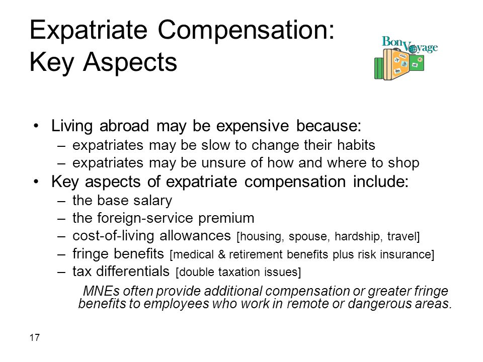 17 Expatriate Compensation: Key Aspects Living abroad may be expensive because: –expatriates may be slow to change their habits –expatriates may be unsure of how and where to shop Key aspects of expatriate compensation include: –the base salary –the foreign-service premium –cost-of-living allowances [housing, spouse, hardship, travel] –fringe benefits [medical & retirement benefits plus risk insurance] –tax differentials [double taxation issues] MNEs often provide additional compensation or greater fringe benefits to employees who work in remote or dangerous areas.