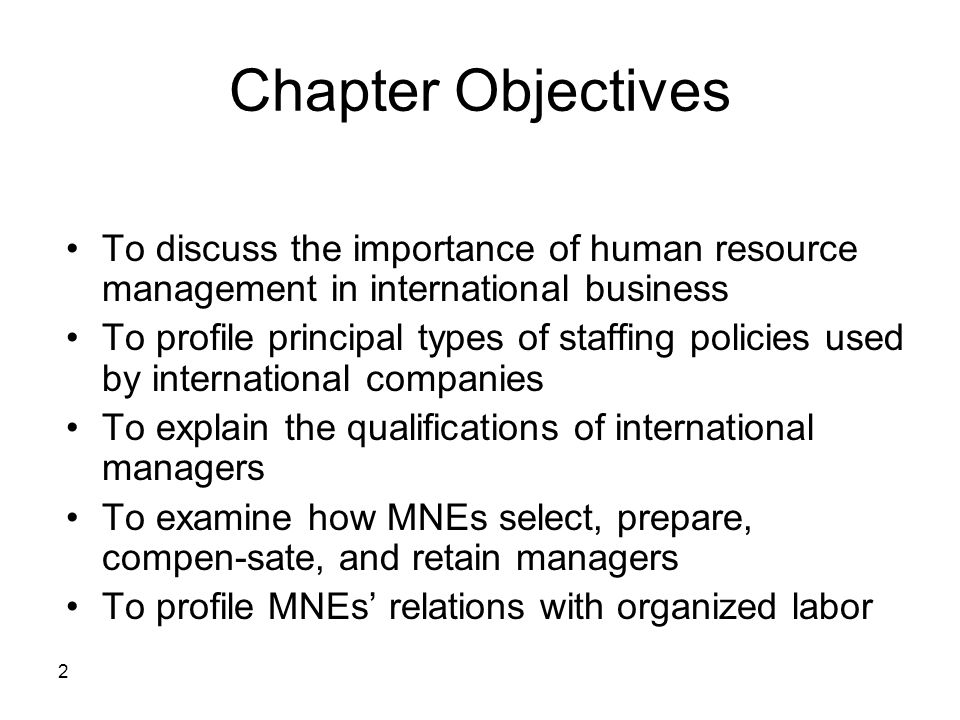 2 Chapter Objectives To discuss the importance of human resource management in international business To profile principal types of staffing policies used by international companies To explain the qualifications of international managers To examine how MNEs select, prepare, compen-sate, and retain managers To profile MNEs' relations with organized labor