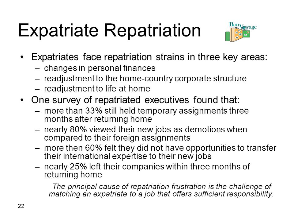 22 Expatriate Repatriation Expatriates face repatriation strains in three key areas: –changes in personal finances –readjustment to the home-country corporate structure –readjustment to life at home One survey of repatriated executives found that: –more than 33% still held temporary assignments three months after returning home –nearly 80% viewed their new jobs as demotions when compared to their foreign assignments –more then 60% felt they did not have opportunities to transfer their international expertise to their new jobs –nearly 25% left their companies within three months of returning home The principal cause of repatriation frustration is the challenge of matching an expatriate to a job that offers sufficient responsibility.