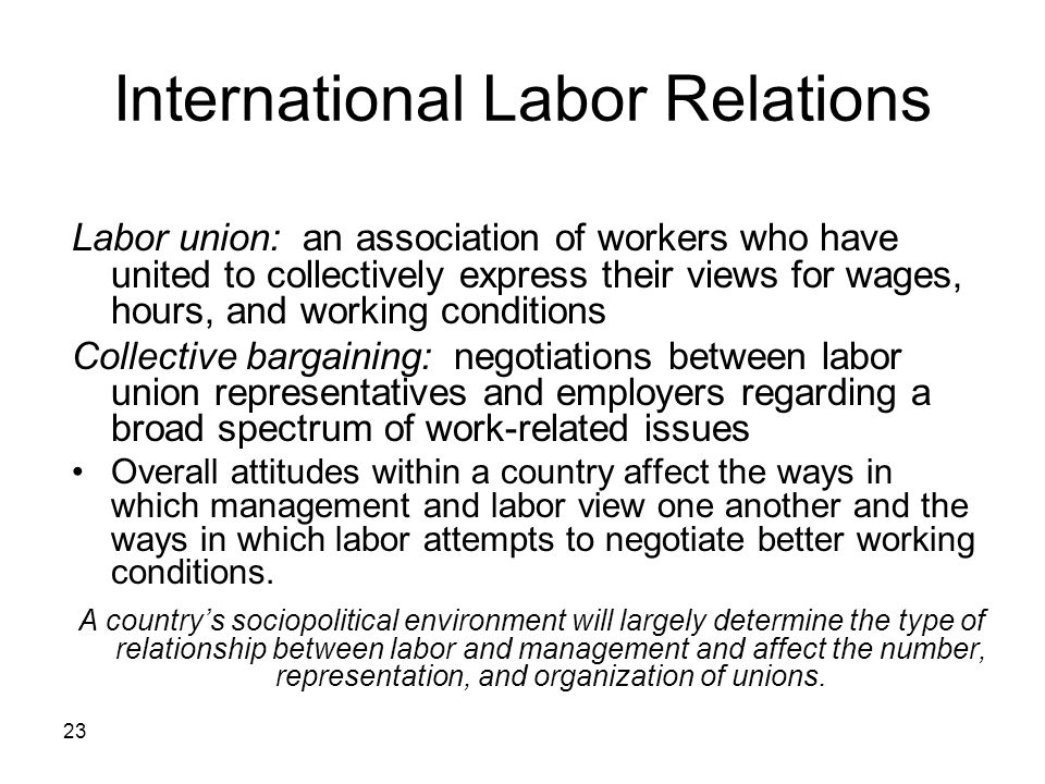23 International Labor Relations Labor union: an association of workers who have united to collectively express their views for wages, hours, and working conditions Collective bargaining: negotiations between labor union representatives and employers regarding a broad spectrum of work-related issues Overall attitudes within a country affect the ways in which management and labor view one another and the ways in which labor attempts to negotiate better working conditions.