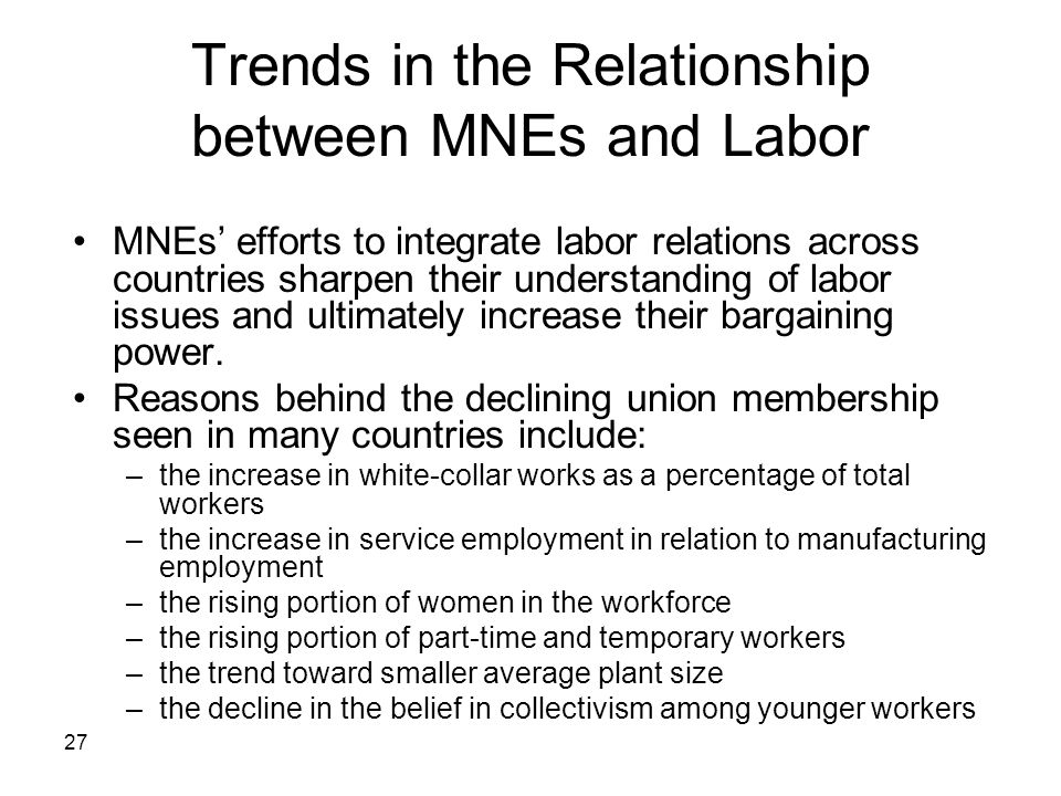 27 Trends in the Relationship between MNEs and Labor MNEs' efforts to integrate labor relations across countries sharpen their understanding of labor issues and ultimately increase their bargaining power.