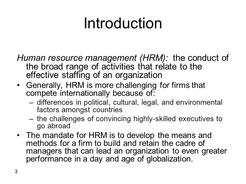 3 Introduction Human resource management (HRM): the conduct of the broad range of activities that relate to the effective staffing of an organization Generally, HRM is more challenging for firms that compete internationally because of: –differences in political, cultural, legal, and environmental factors amongst countries –the challenges of convincing highly-skilled executives to go abroad The mandate for HRM is to develop the means and methods for a firm to build and retain the cadre of managers that can lead an organization to even greater performance in a day and age of globalization.