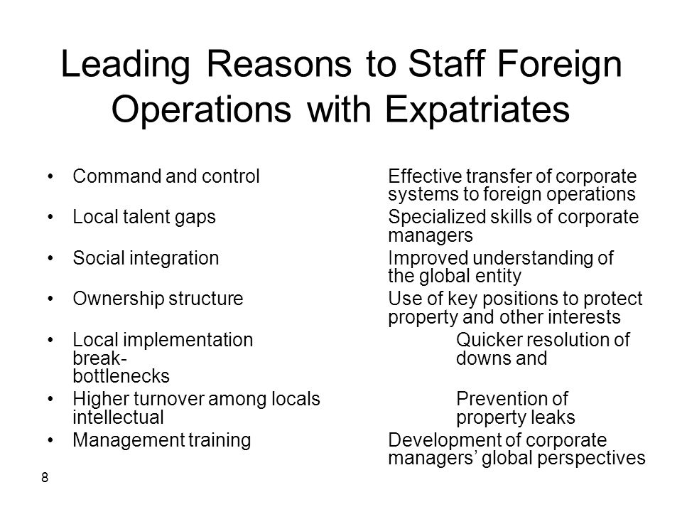 8 Leading Reasons to Staff Foreign Operations with Expatriates Command and controlEffective transfer of corporate systems to foreign operations Local talent gapsSpecialized skills of corporate managers Social integrationImproved understanding of the global entity Ownership structureUse of key positions to protect property and other interests Local implementationQuicker resolution of break-downs and bottlenecks Higher turnover among localsPrevention of intellectual property leaks Management trainingDevelopment of corporate managers' global perspectives