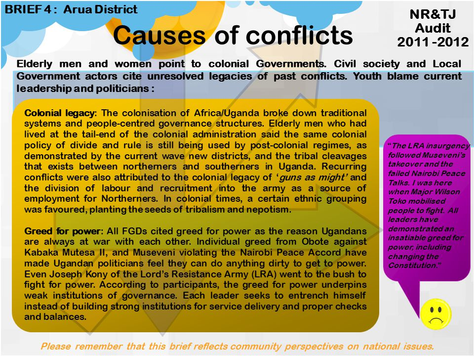 Greed for power Power contests HIV/AIDS prevalance Broken familiesRegional inequality Colonial legacy Commercialisation of land Lack of reparations Economic marginalisation and social exclusion Settling of scores Impunity Causes & Impacts Causes Impacts Please remember that this brief reflects community perspectives on national issues.