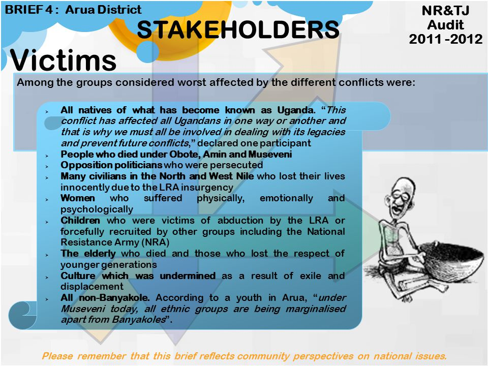 STAKEHOLDERS Victims Conflicts Beneficiaries By-standers Peace Builders Spoilers NR&TJ Audit 2011 -2012 BRIEF 4 : Arua District P lease remember that this brief reflects community perspectives on national issues.