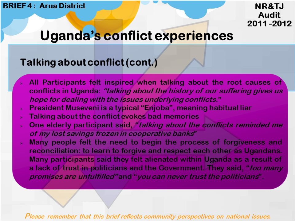 Talking about conflict Please remember that this brief reflects community perspectives on national issues. NR&TJ Audit 2011 -2012 BRIEF 4 : Arua Distr