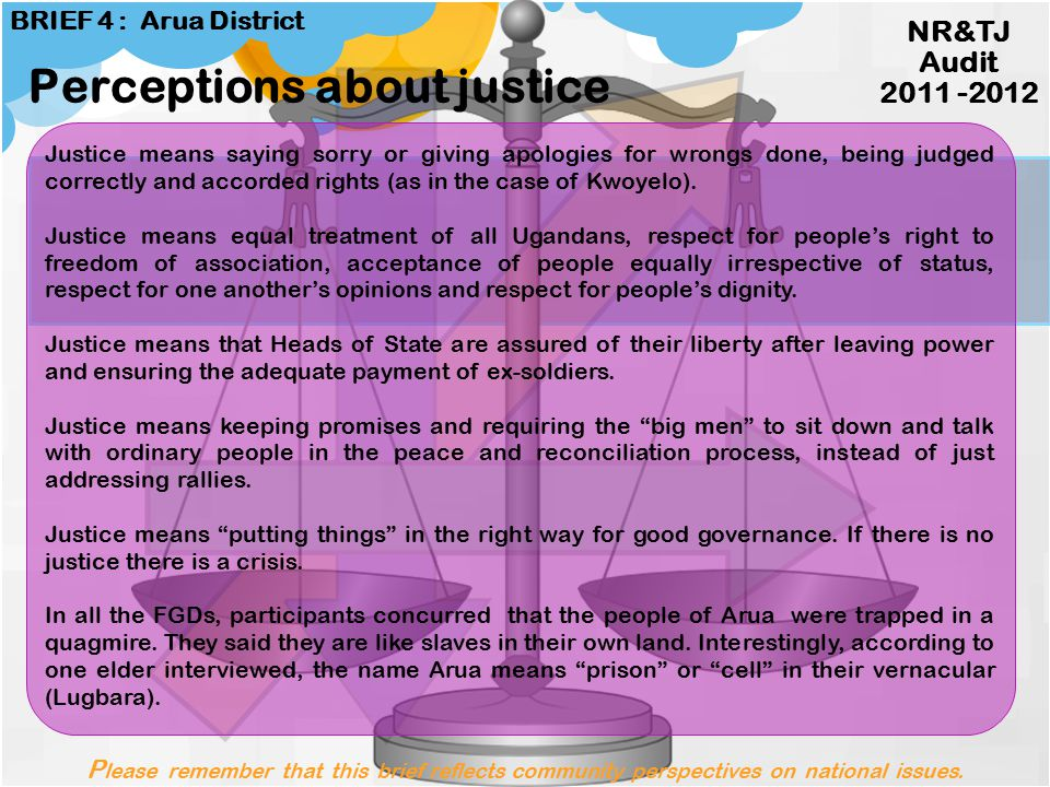 Perceptions about justice Please remember that this brief reflects community perspectives on national issues. NR&TJ Audit 2011 -2012 BRIEF 4 : Arua Di