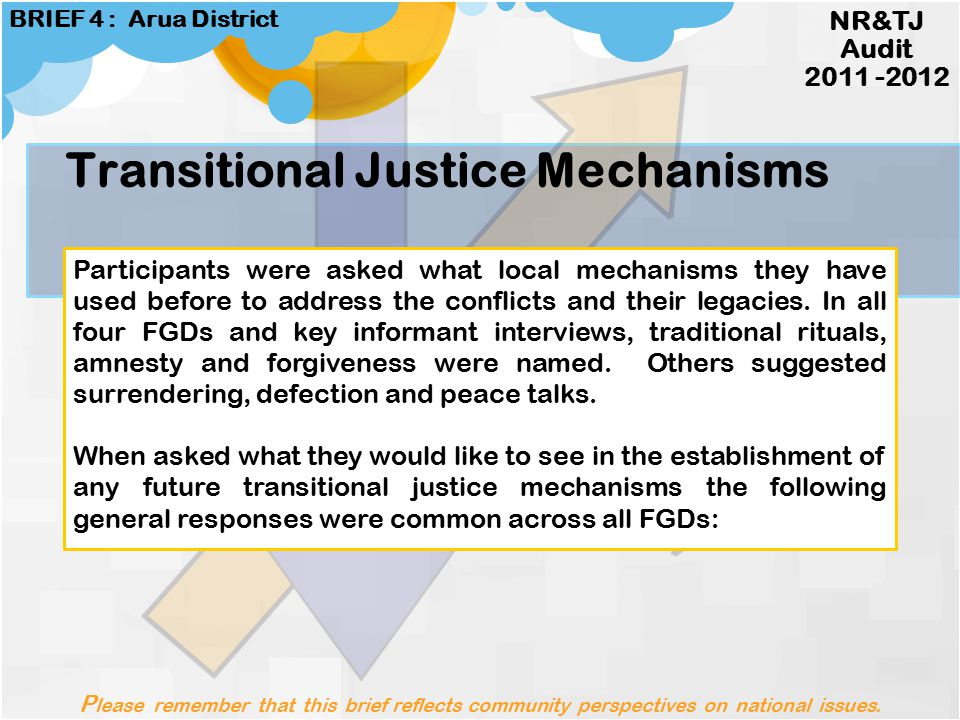 Perceptions about justice NR&TJ Audit 2011 -2012 BRIEF 4 : Arua District Justice means saying sorry or giving apologies for wrongs done, being judged correctly and accorded rights (as in the case of Kwoyelo).
