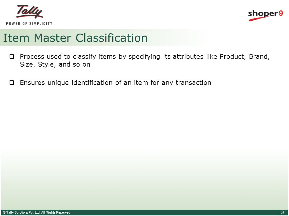 © Tally Solutions Pvt. Ltd. All Rights Reserved 3 Item Master Classification  Process used to classify items by specifying its attributes like Produc