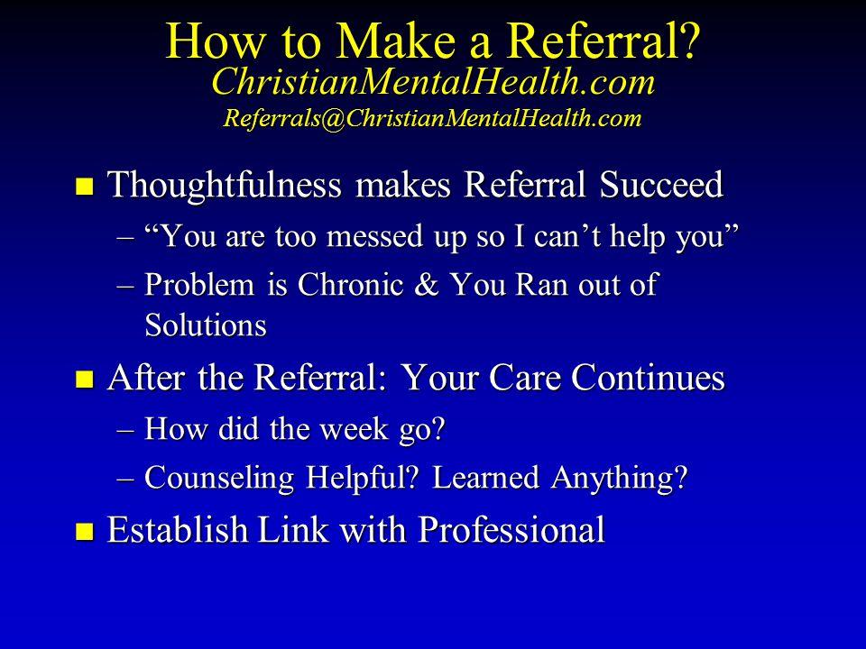 "How to Make a Referral? ChristianMentalHealth.com Referrals@ChristianMentalHealth.com Thoughtfulness Thoughtfulness makes Referral Succeed –""You –""You"