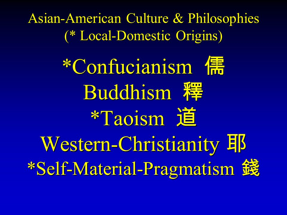 Asian-American Culture & Philosophies (* Local-Domestic Origins) *Confucianism 儒 Buddhism 釋 *Taoism 道 Western-Christianity 耶 *Self-Material-Pragmatism