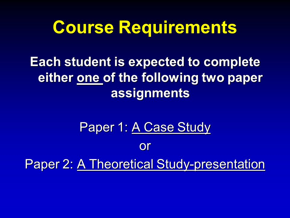 Course Requirements Each student is expected to complete either one of the following two paper assignments Paper 1: A Case Study or Paper 2: A Theoret