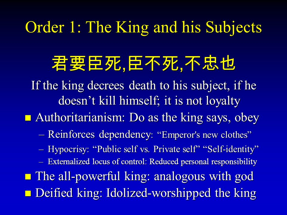 Order 1: The King and his Subjects 君要臣死, 臣不死, 不忠也 If the king decrees death to his subject, if he doesn't kill himself; it is not loyalty Authoritaria