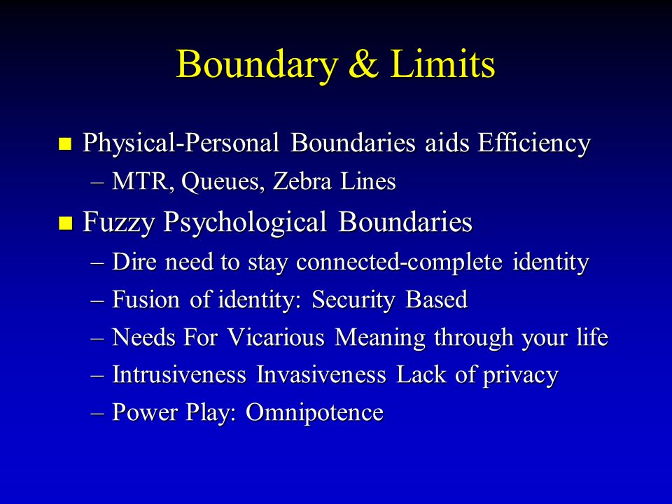 Boundary & Limits Physical-Personal Physical-Personal Boundaries aids Efficiency –MTR, –MTR, Queues, Zebra Lines Fuzzy Fuzzy Psychological Boundaries