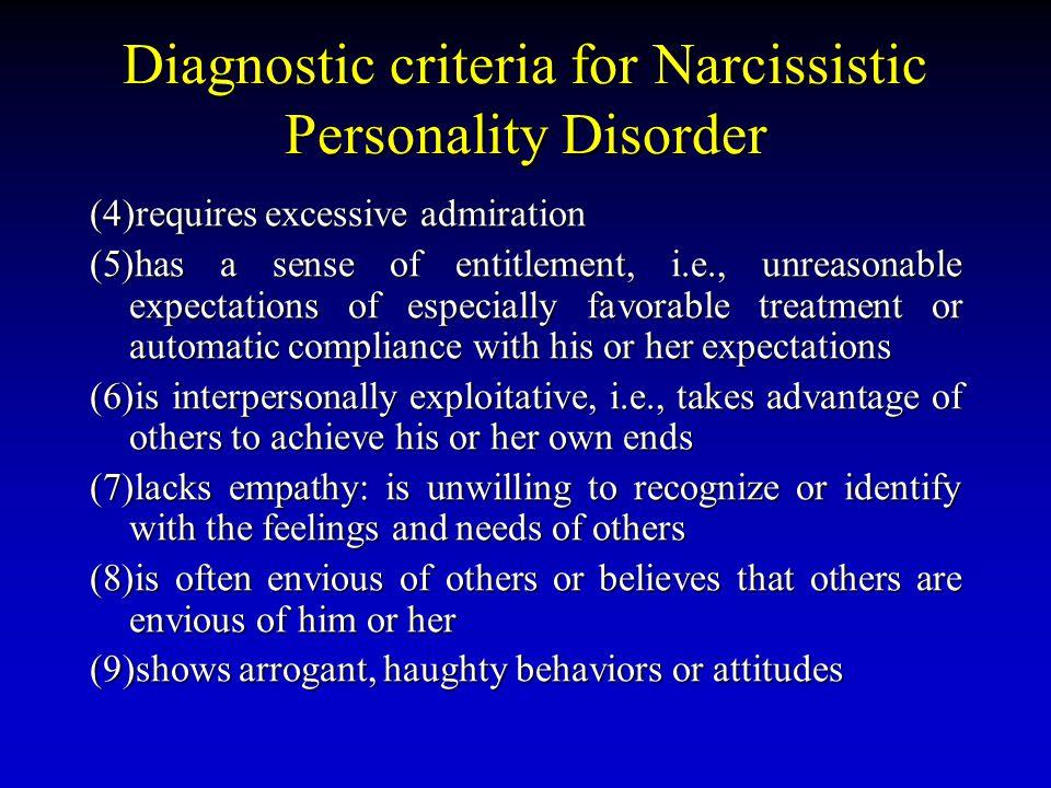 Diagnostic criteria for Narcissistic Personality Disorder (4)requires excessive admiration (5)has a sense of entitlement, i.e., unreasonable expectati