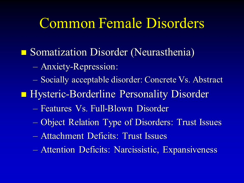 Common Female Disorders Somatization Disorder (Neurasthenia) –A–A–A–Anxiety-Repression: –S–S–S–Socially acceptable disorder: Concrete Vs. Abstract Hys