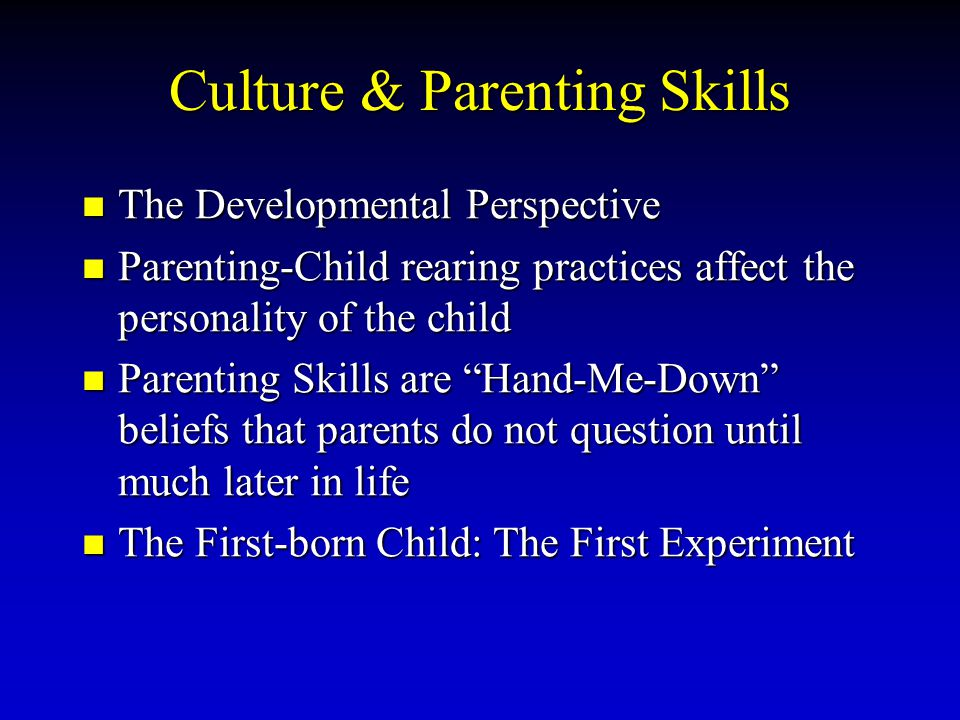 Culture & Parenting Skills The Developmental Perspective The Developmental Perspective Parenting-Child rearing practices affect the personality of the