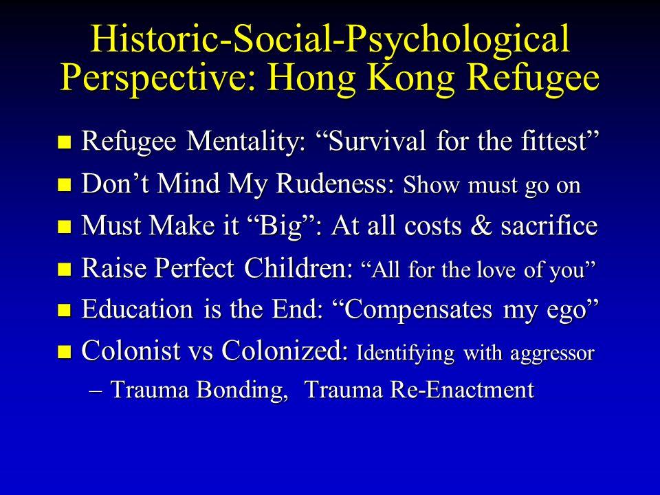 "Historic-Social-Psychological Perspective: Hong Kong Refugee Refugee Mentality: ""Survival for the fittest"" Refugee Mentality: ""Survival for the fittes"