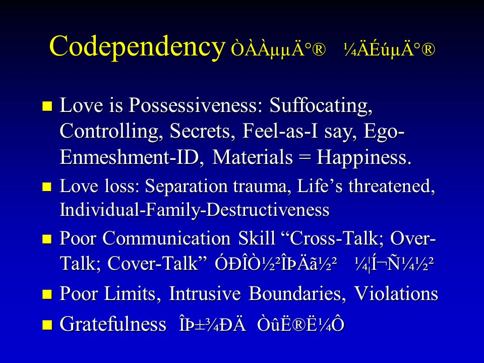 Codependency ÒÀÀµµÄ°® ¼ÄÉúµÄ°® Love is Possessiveness: Suffocating, Controlling, Secrets, Feel-as-I say, Ego- Enmeshment-ID, Materials = Happiness. Lo